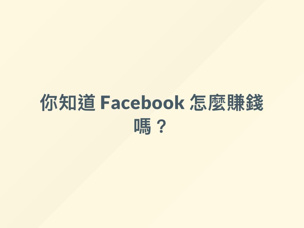 你知道 Facebook 怎麼賺錢 嗎?