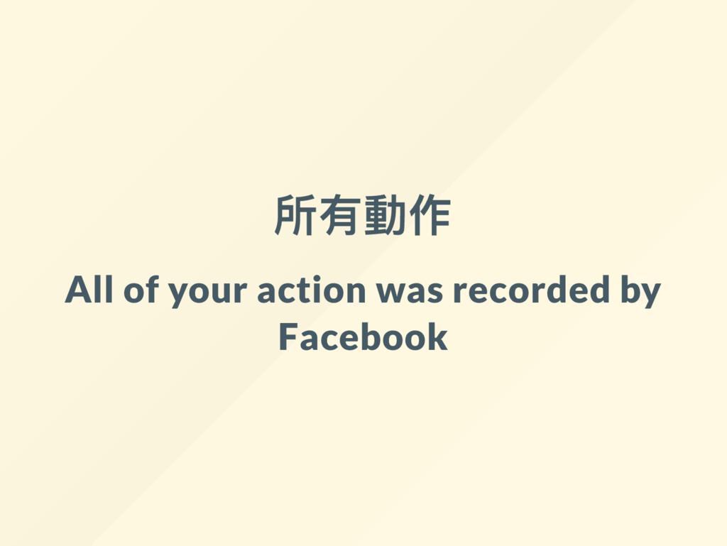 所有動作 All of your action was recorded by Facebook