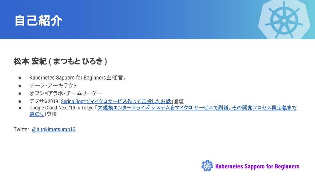 Kubernetes Sapporo for Beginners 自己紹介 松本 宏紀 ( ま...