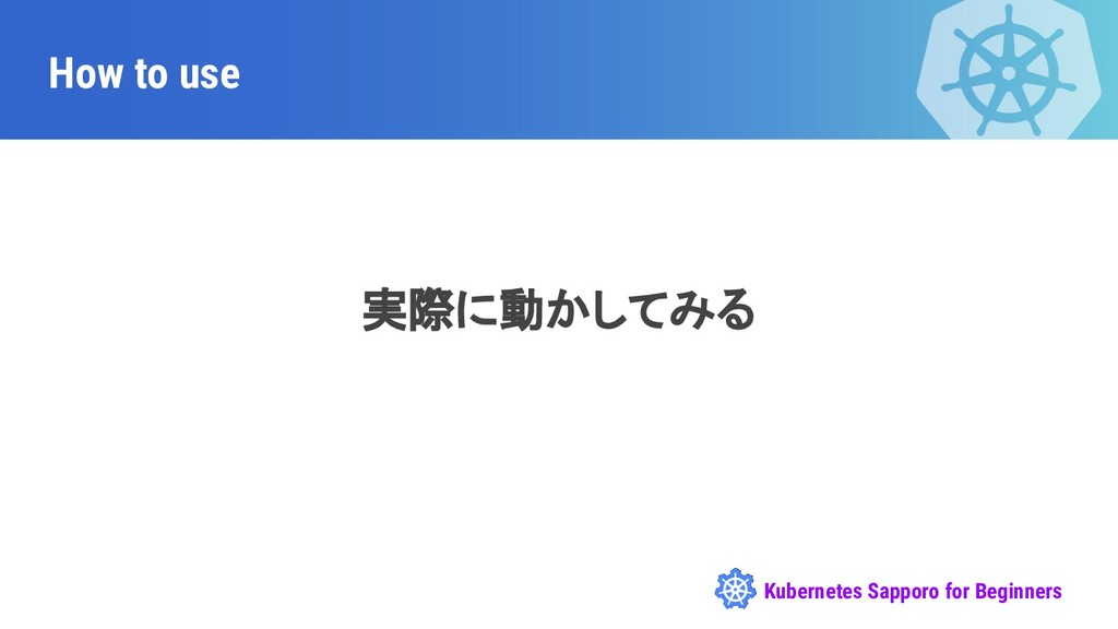 Kubernetes Sapporo for Beginners How to use 実際に...