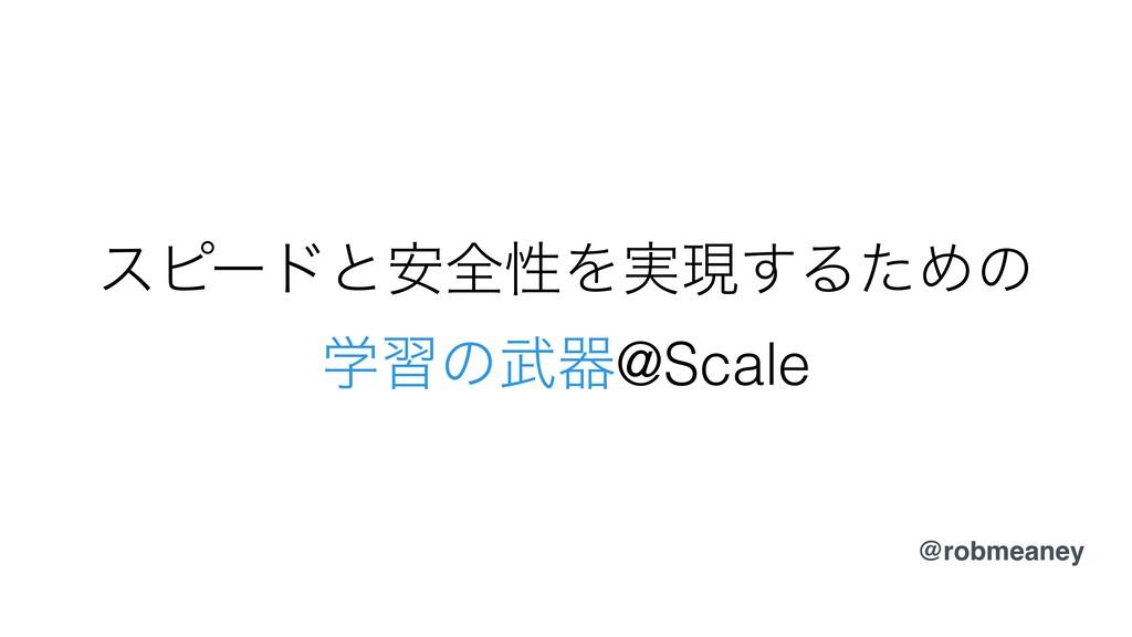 εϐʔυͱ҆શੑΛ࣮ݱ͢ΔͨΊͷ ֶशͷث@Scale @robmeaney
