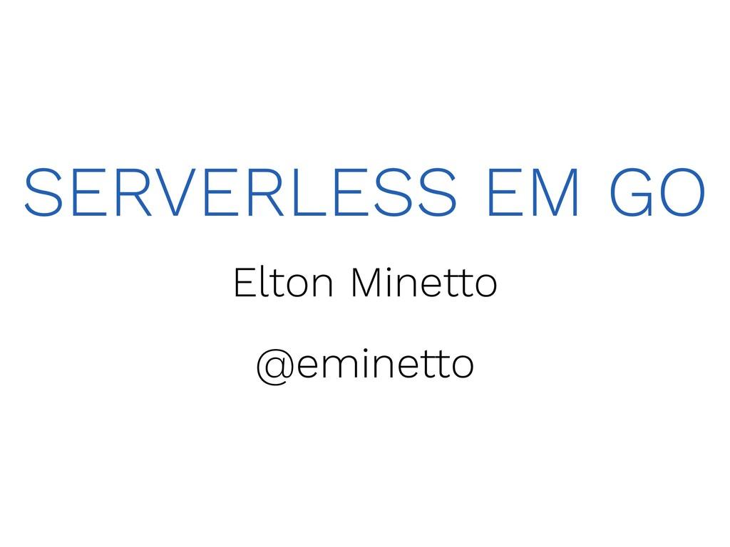 SERVERLESS EM GO Elton Minetto @eminetto