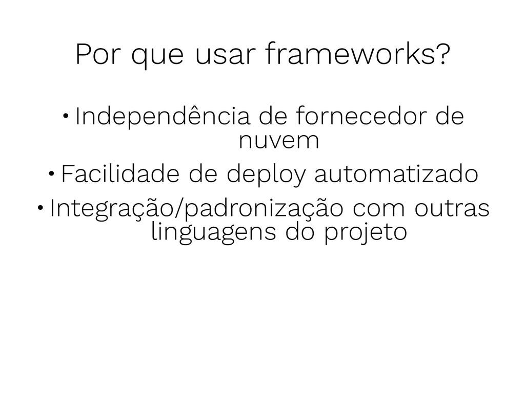 Por que usar frameworks? •Independência de forn...