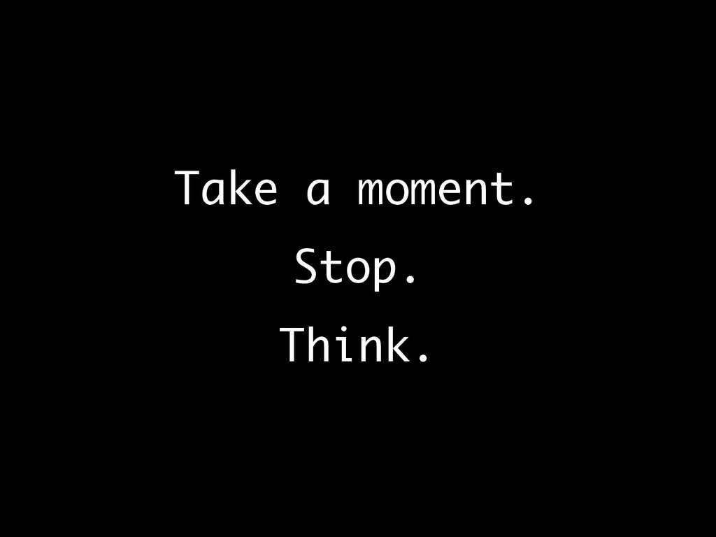Take a moment.