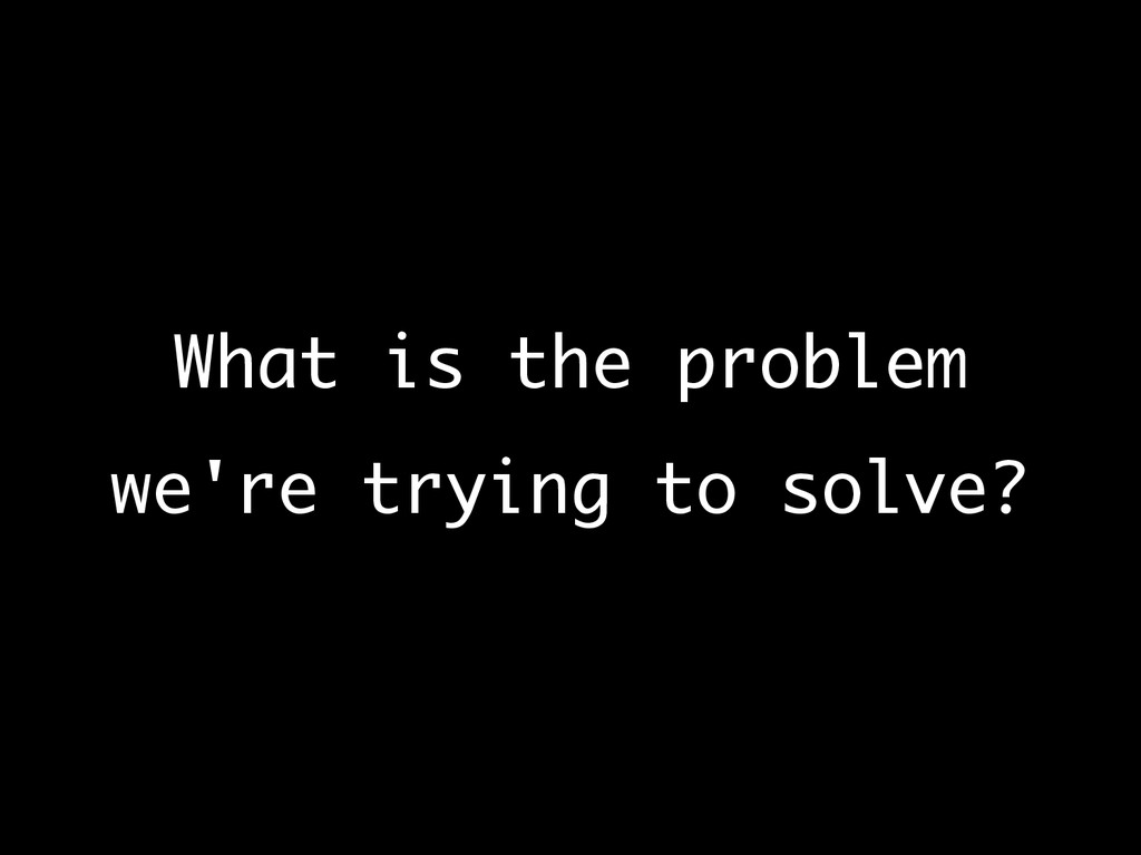 What is the problem we're trying to solve?
