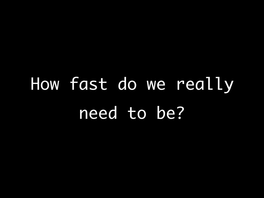 How fast do we really need to be?