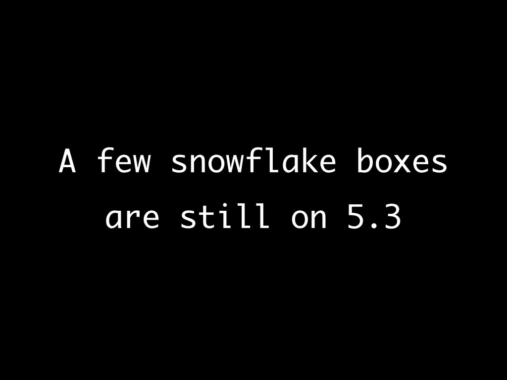 A few snowflake boxes are still on 5.3
