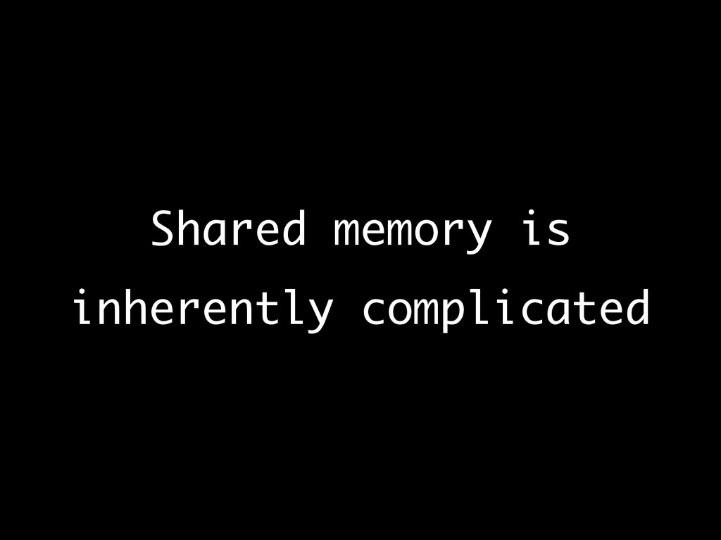 Shared memory is inherently complicated
