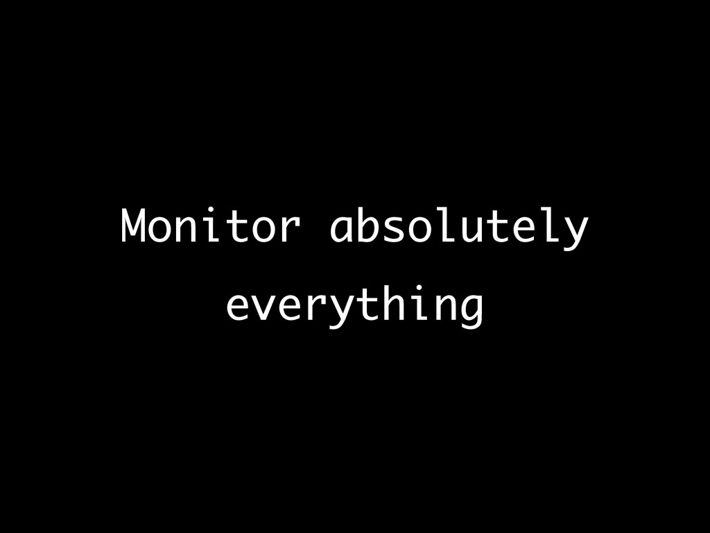 Monitor absolutely everything