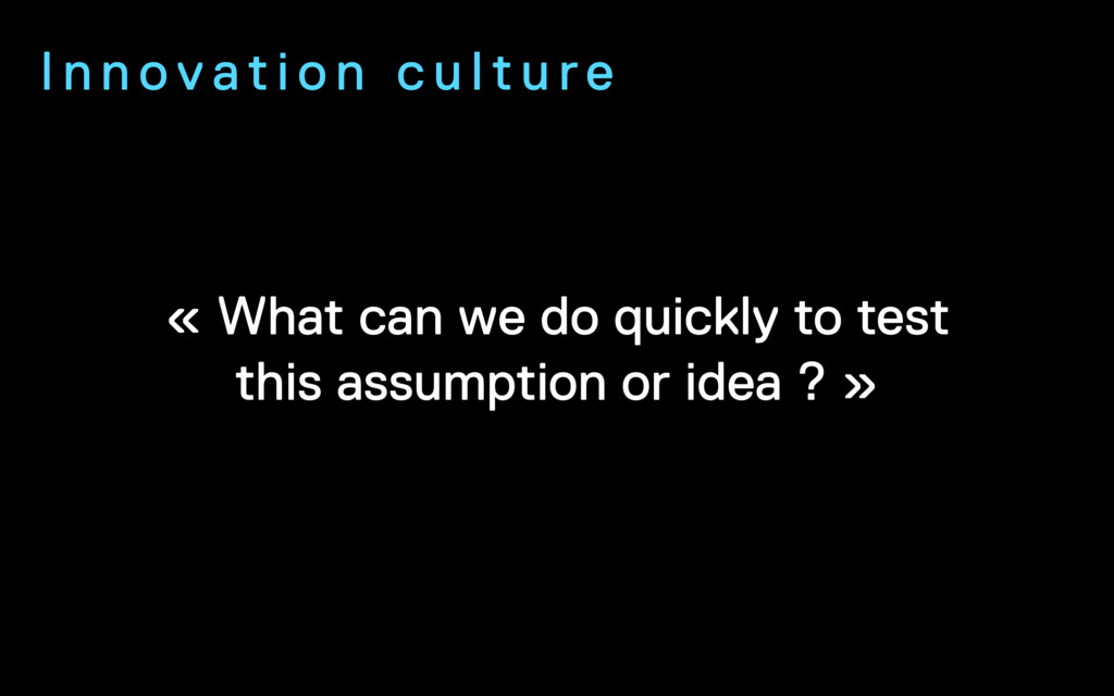 « What can we do quickly to test this assumptio...