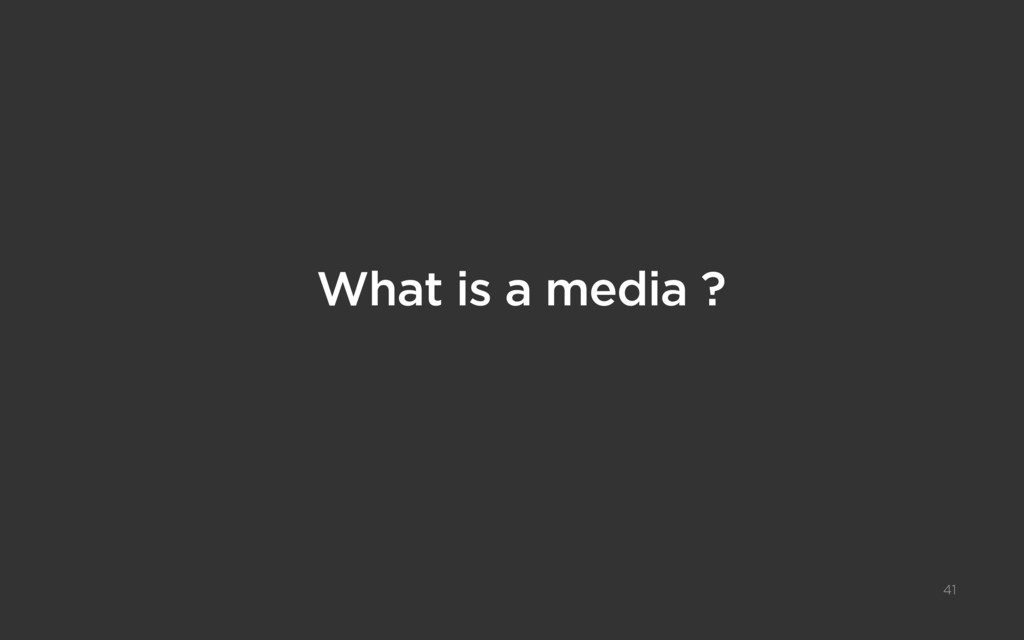 41 What is a media ?