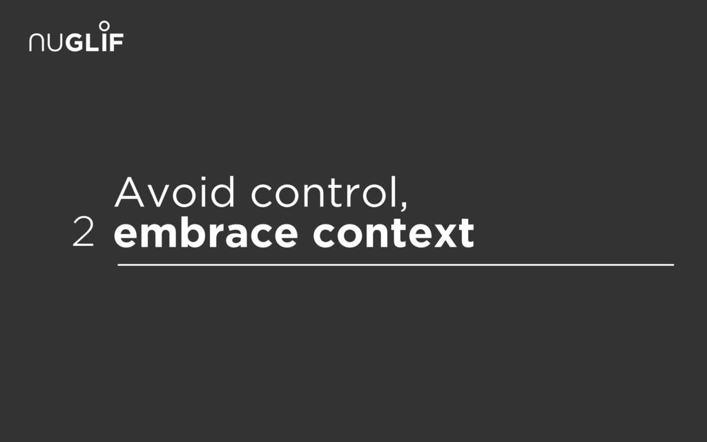 Avoid control, embrace context 2