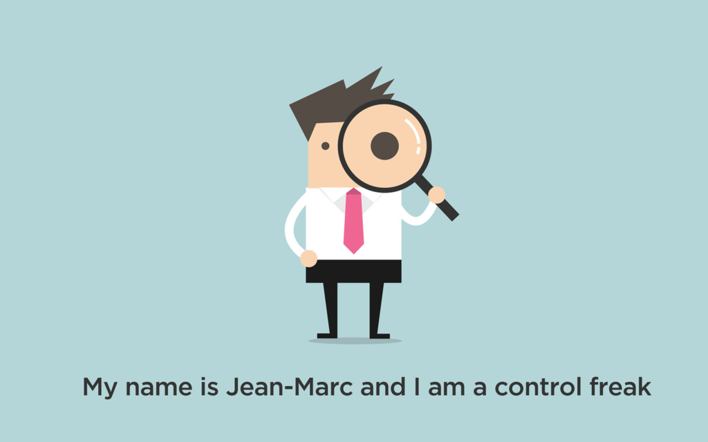 My name is Jean-Marc and I am a control freak