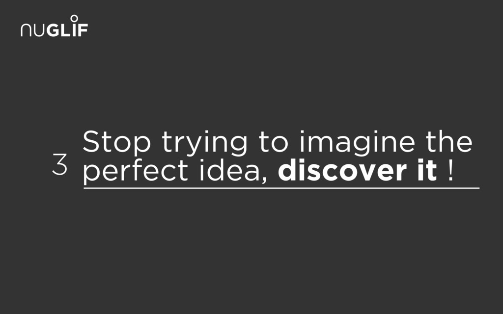 Stop trying to imagine the perfect idea, discov...