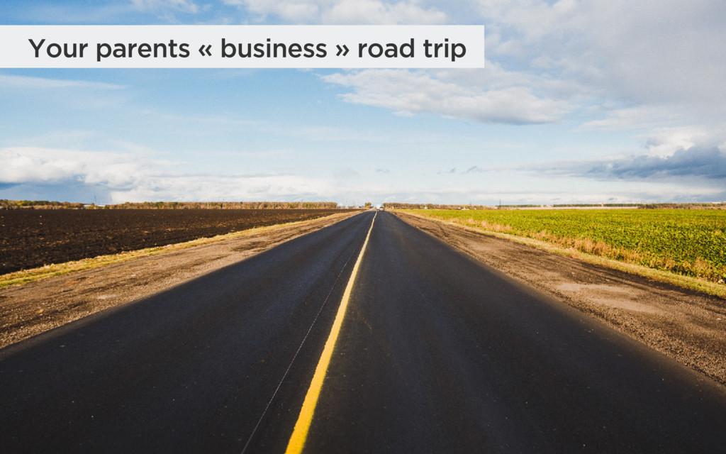 Your parents « business » road trip