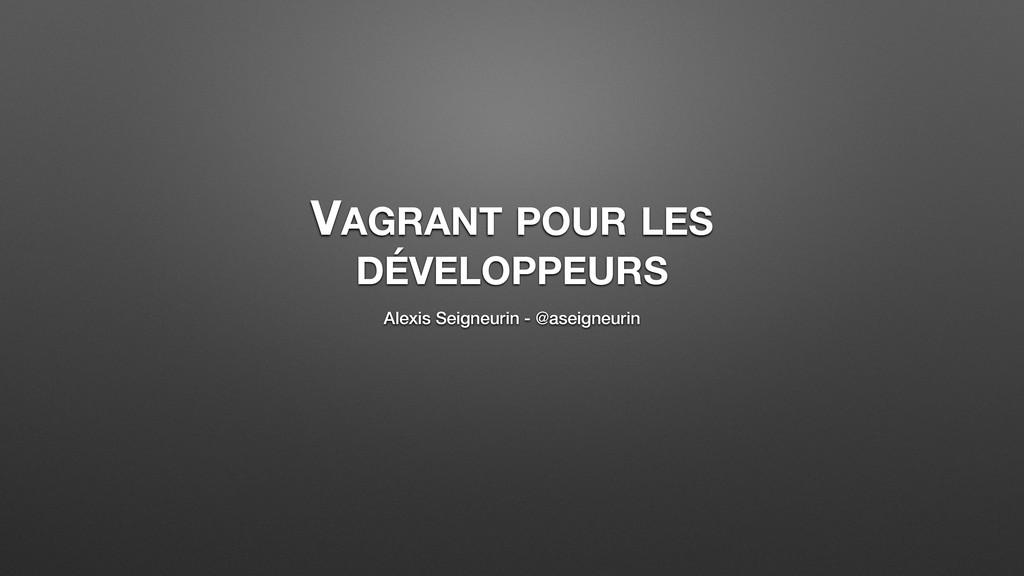VAGRANT POUR LES DÉVELOPPEURS Alexis Seigneurin...