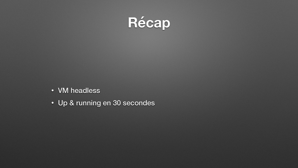 Récap • VM headless • Up & running en 30 second...