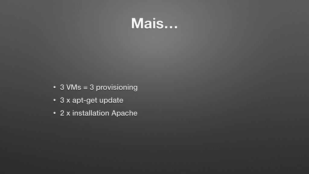 Mais… • 3 VMs = 3 provisioning • 3 x apt-get up...