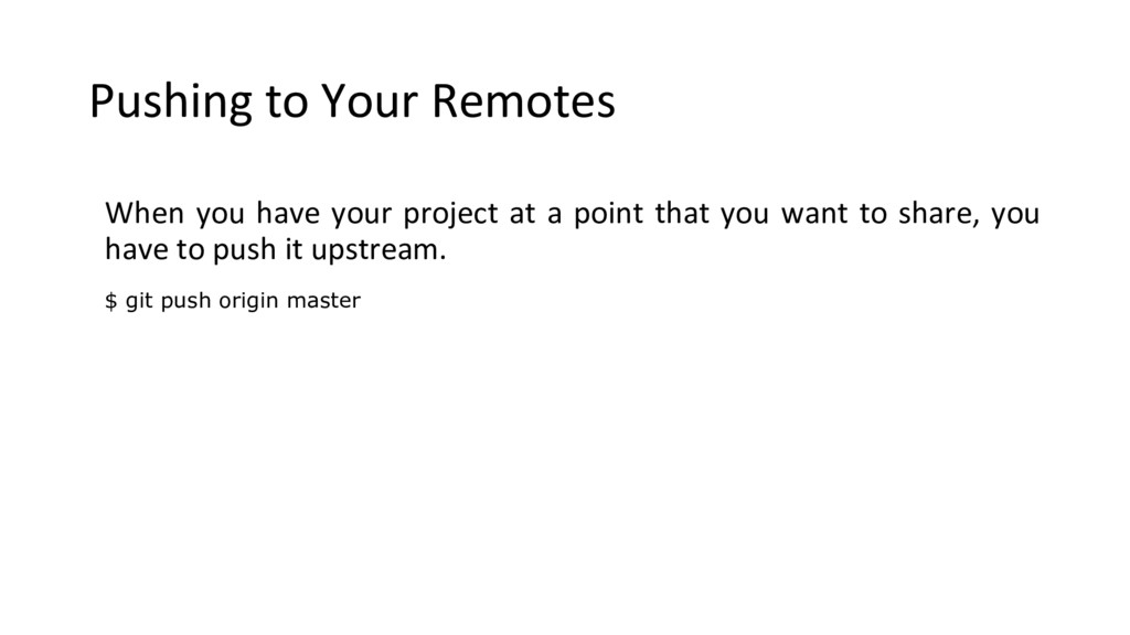 Pushing to Your Remotes When you have your proj...