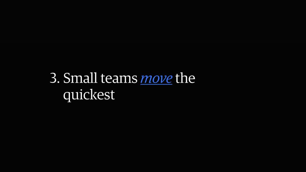 3. Small teams move the quickest