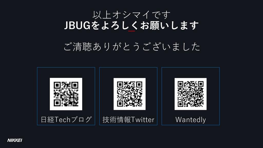 以上オシマイです JBUGをよろしくお願いします ご清聴ありがとうございました 日経Techブ...