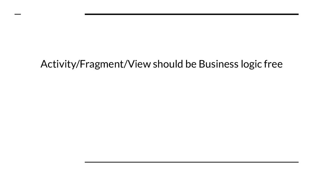 Activity/Fragment/View should be Business logic...