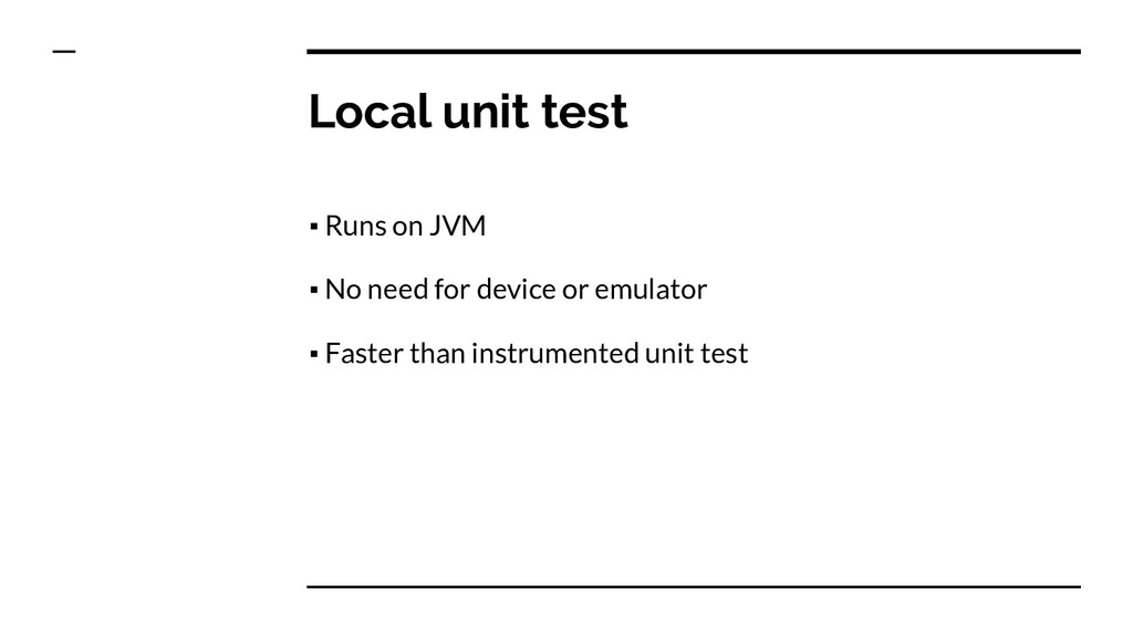 Local unit test ▪ Runs on JVM ▪ No need for dev...