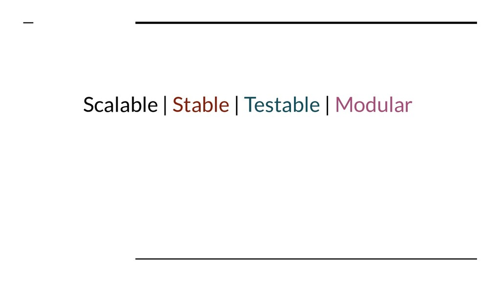 Scalable | Stable | Testable | Modular