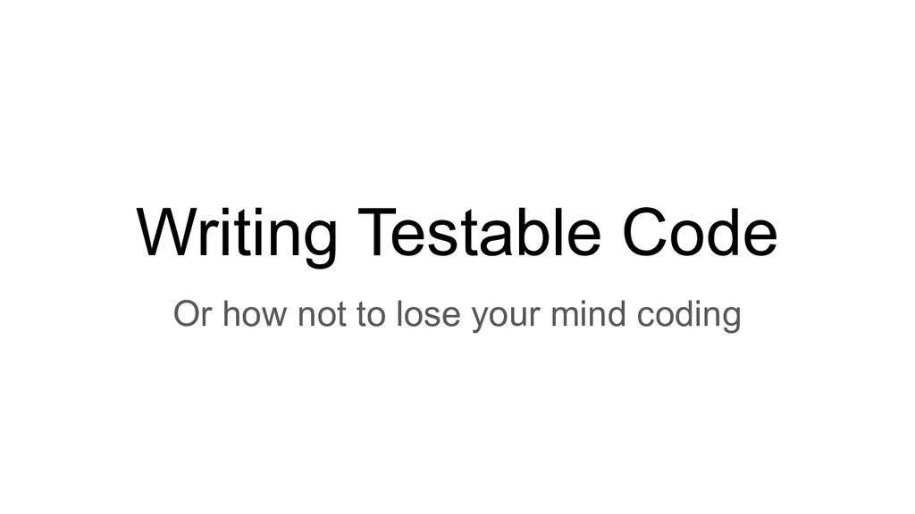 Writing Testable Code Or how not to lose your m...
