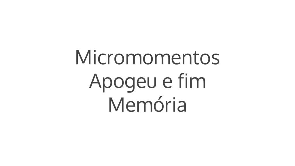 Micromomentos Apogeu e fim Memória