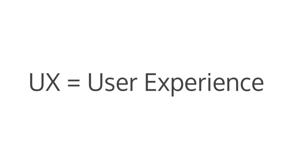 UX = User Experience