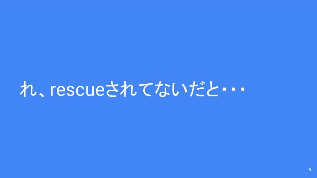 れ、rescueされてないだと・・・ 9