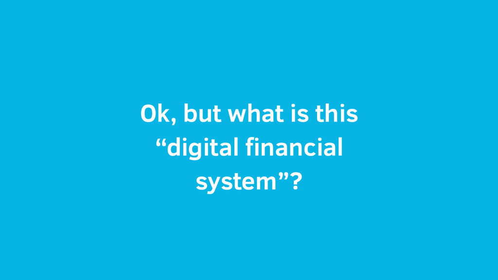 "Ok, but what is this ""digital financial system""?"