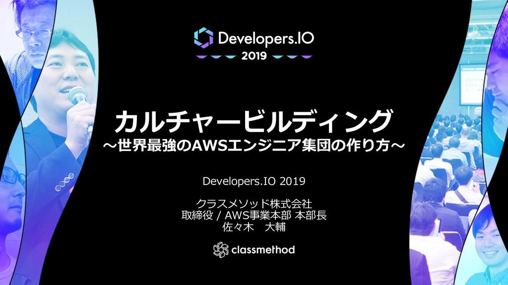 カルチャービルディング 〜世界最強のAWSエンジニア集団の作り⽅〜 Developers.IO...