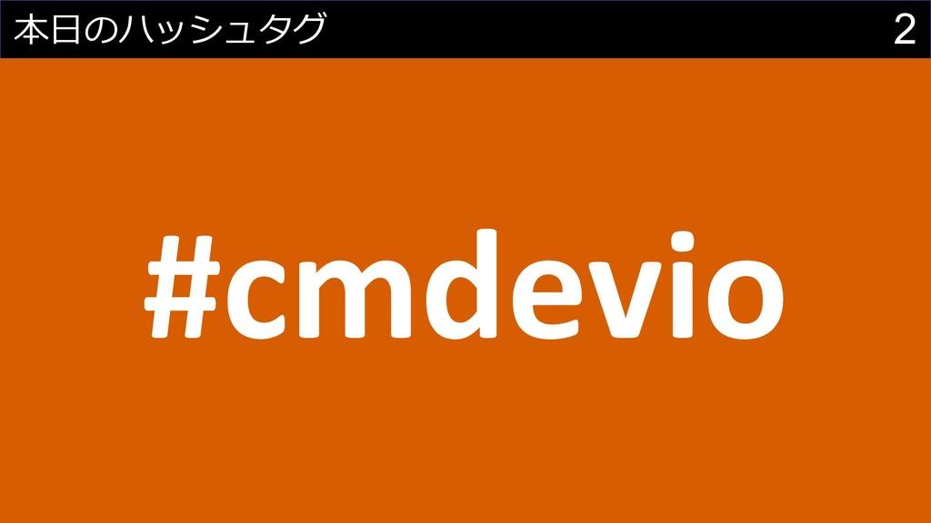 2 本⽇のハッシュタグ #cmdevio