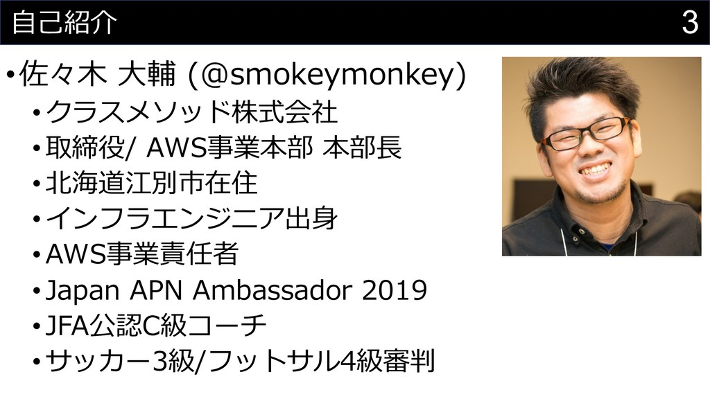 3 ⾃⼰紹介 •佐々⽊ ⼤輔 (@smokeymonkey) •クラスメソッド株式会社 •取締...