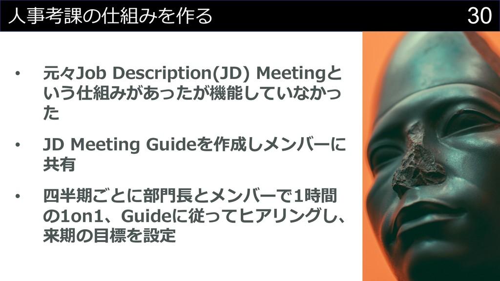30 ⼈事考課の仕組みを作る • 元々Job Description(JD) Meetingと...