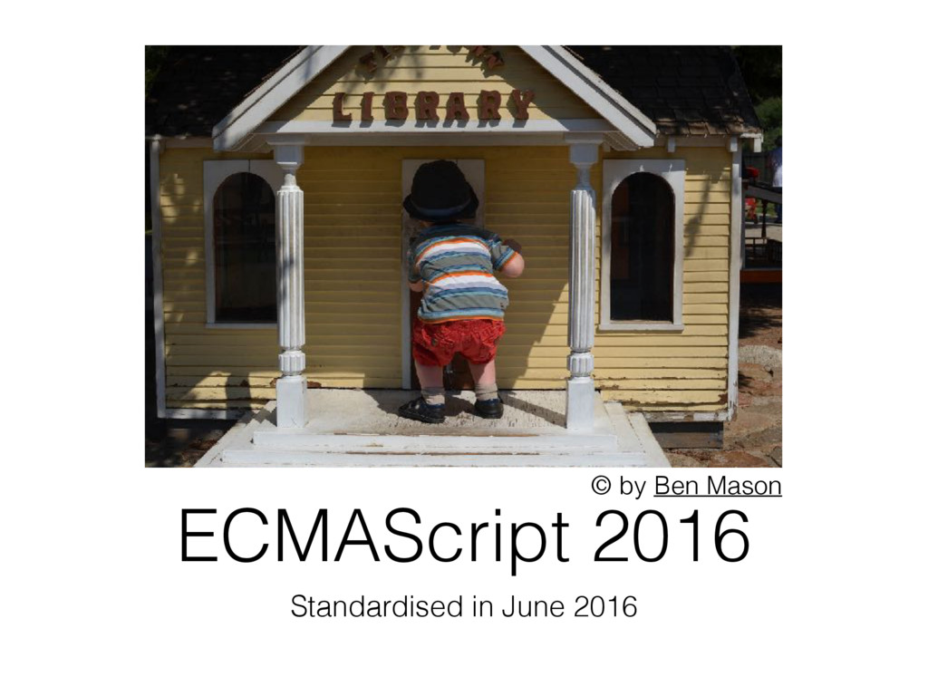 ECMAScript 2016 Standardised in June 2016 © by ...