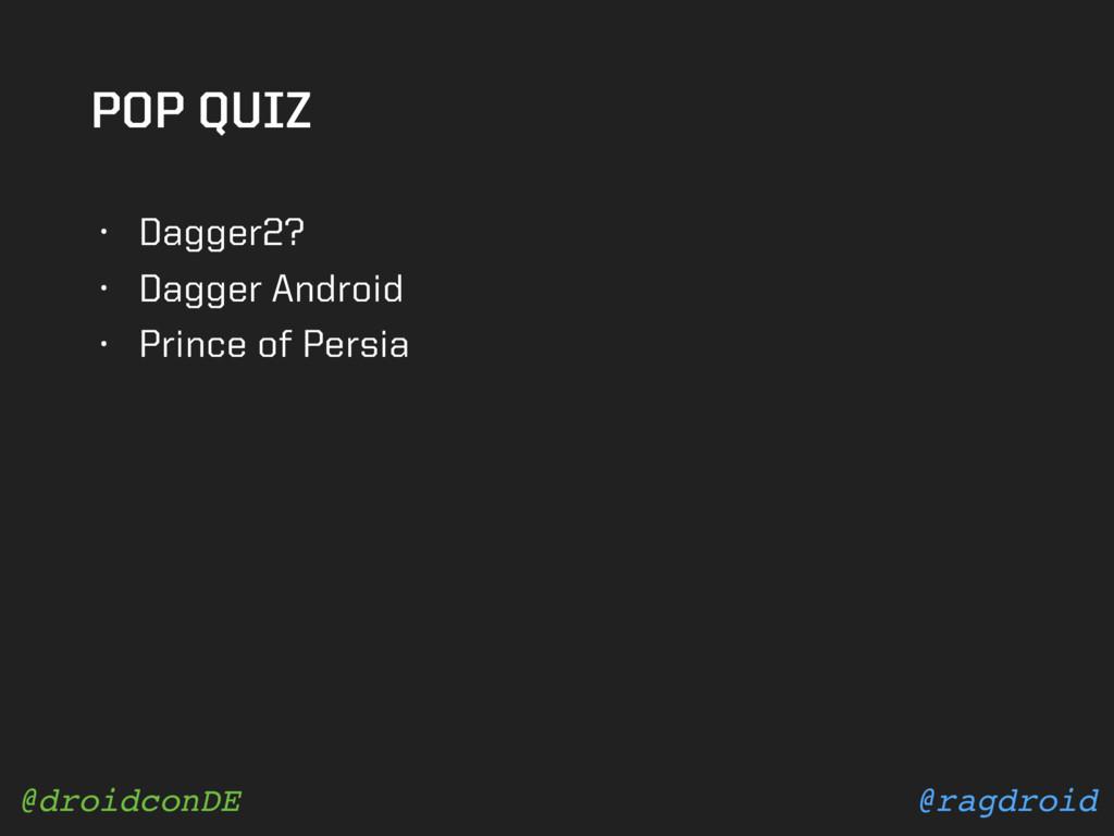 @ragdroid @droidconDE POP QUIZ • Dagger2? • Dag...