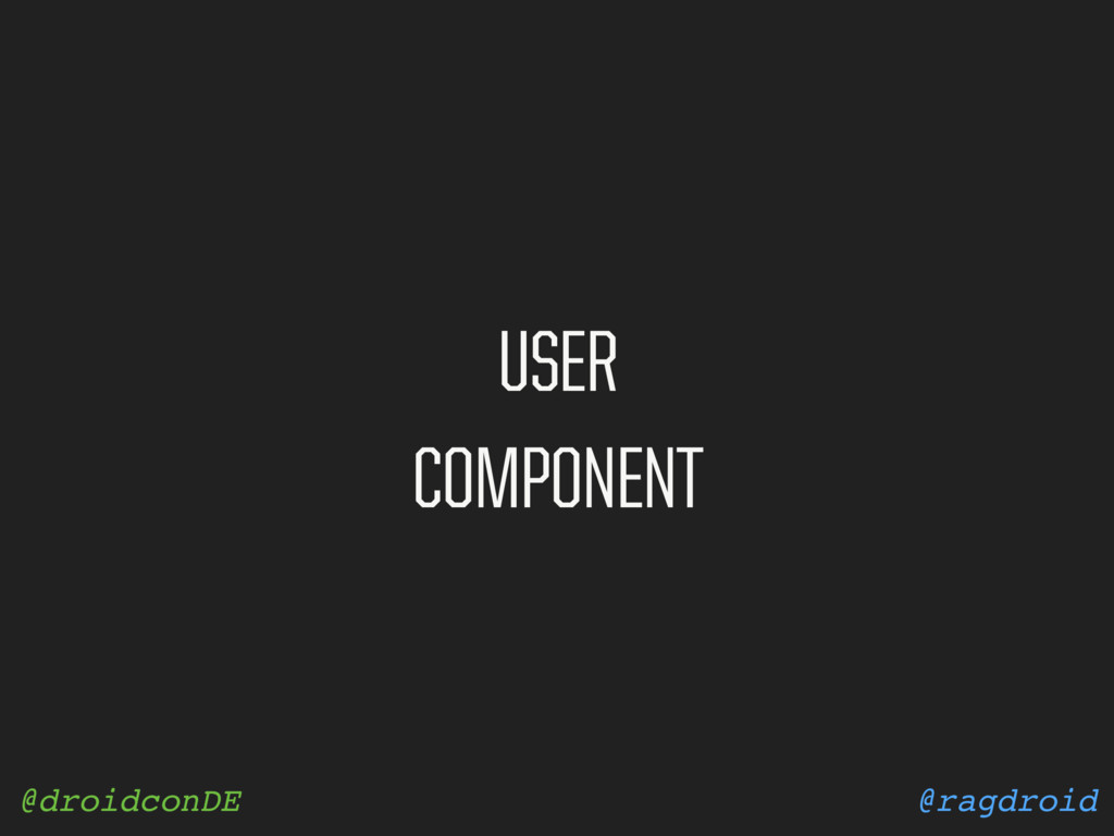 @ragdroid @droidconDE USER COMPONENT