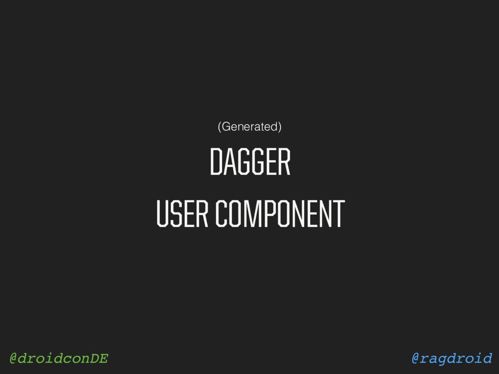 @ragdroid @droidconDE DAGGER USER COMPONENT (Ge...