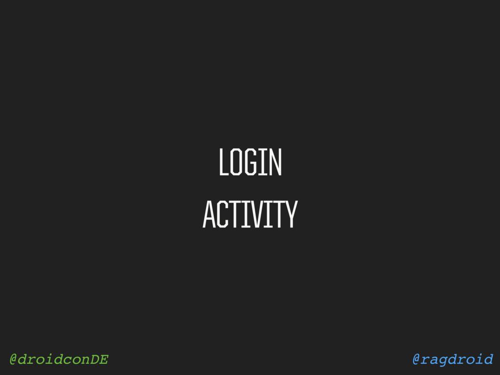 @ragdroid @droidconDE LOGIN ACTIVITY