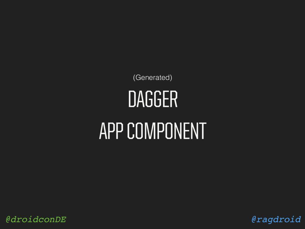 @ragdroid @droidconDE DAGGER APP COMPONENT (Gen...