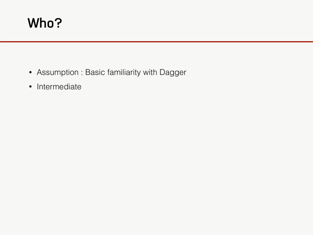 Who? • Assumption : Basic familiarity with Dagg...