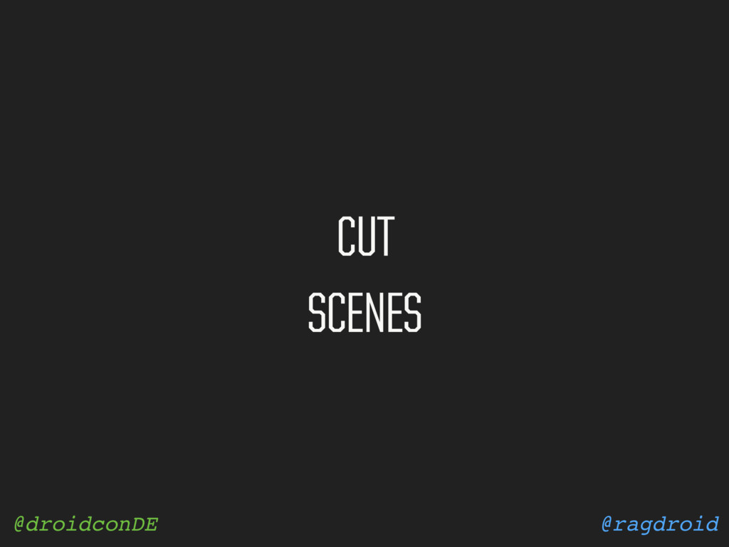 @ragdroid @droidconDE CUT SCENES