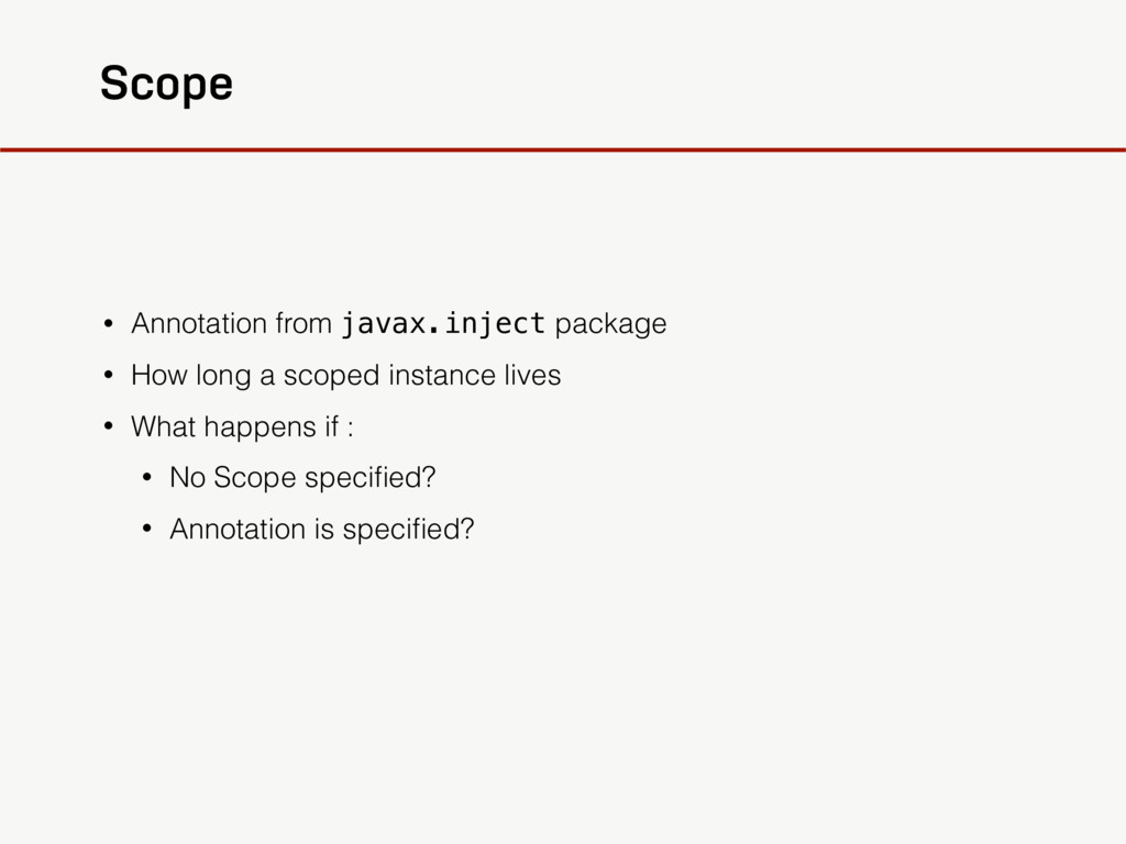 Scope • Annotation from javax.inject package • ...