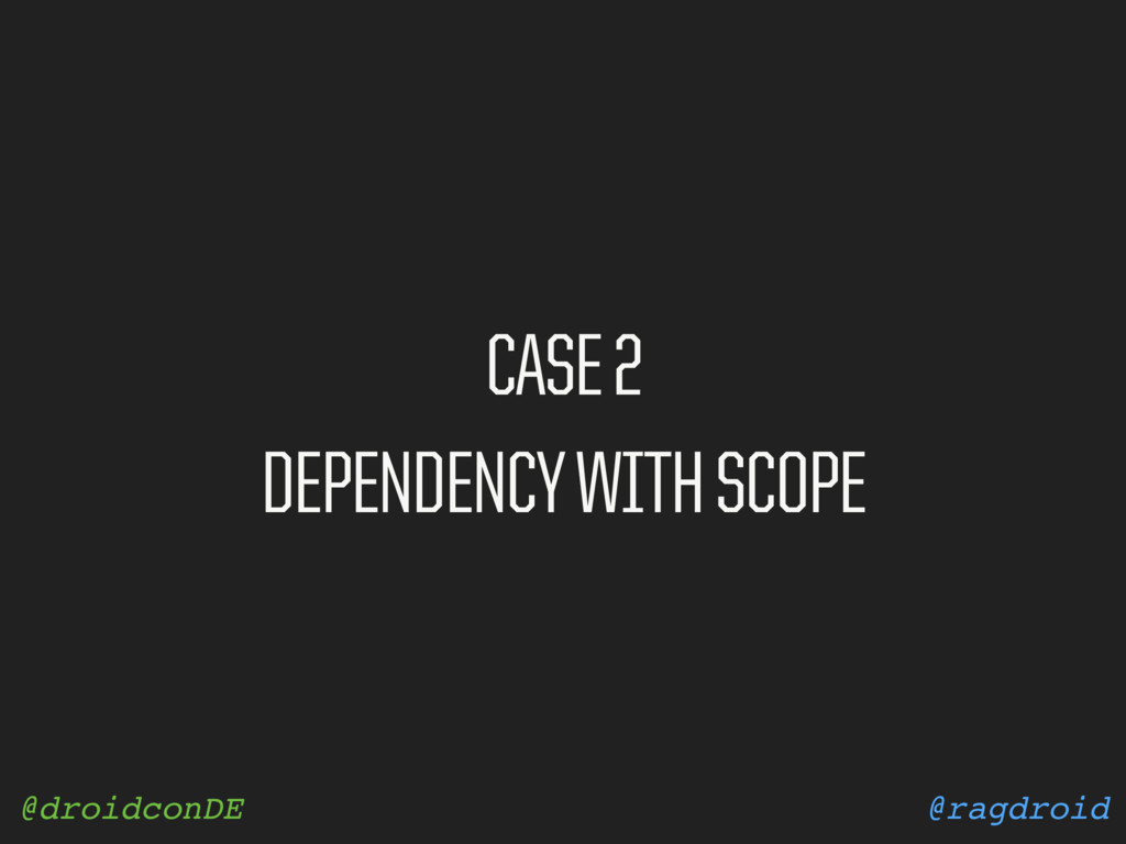 @ragdroid @droidconDE CASE 2 DEPENDENCY WITH SC...