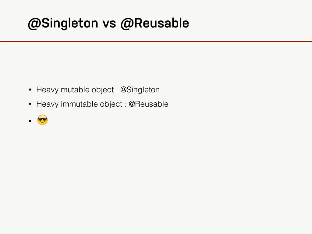 @Singleton vs @Reusable • Heavy mutable object ...