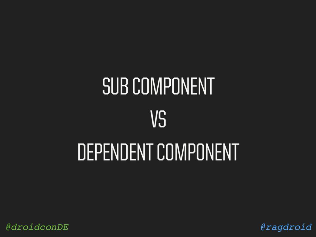 @ragdroid @droidconDE SUB COMPONENT VS DEPENDEN...