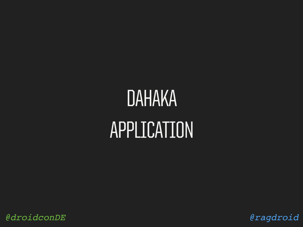 @ragdroid @droidconDE DAHAKA APPLICATION